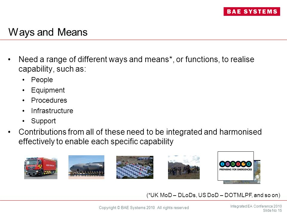 Integrated EA Conference 2010 Slide No 15 Copyright © BAE Systems 2010 All rights reserved Ways and Means Need a range of different ways and means*, o