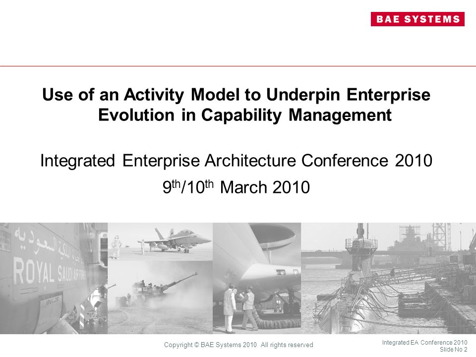 Integrated EA Conference 2010 Slide No 23 Copyright © BAE Systems 2010 All rights reserved Application of the Model BAE Systems is using this model to explore the skills and competencies needed to support TLCM UK MoD (SEIG) is developing a System of Systems Approach based on similar thinking Illustration by way of a Hypothetical Disaster Relief Scenario BAE Systems is using this model to explore the skills and competencies needed to support TLCM UK MoD (SEIG) is developing a System of Systems Approach based on similar thinking Illustration by way of a Hypothetical Disaster Relief Scenario