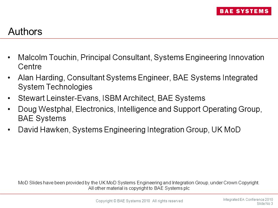 Integrated EA Conference 2010 Slide No 34 Copyright © BAE Systems 2010 All rights reserved Capability Determination & Planning Capability Analysis System of Systems Architecting & Analysis System Architecting & Analysis System Design, Build & Integration Component Design, Build & Integration Concept Exploration & Technology Development Element Sustainment & Engineering Operational Package Integration & Deployment Element Integration Operations Concept/PlansDevelopment/ProductionUtilisation/SupportDisposal/Retirement Capability System of Systems Systems Component Concept and Technology Development Identify and select architectural approach Embody as generic planning guidance Manage constraints, governance, command and control Levy requirements on individual organisations and systems Monitor system developments for effects on planned capability Plan and conduct any specific integration, trials and exercises System of Systems Architecting & Analysis