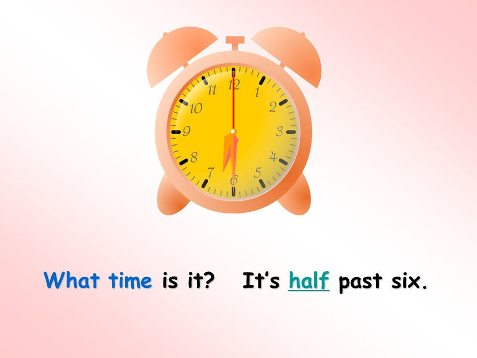 What time is it? Its half past six. half