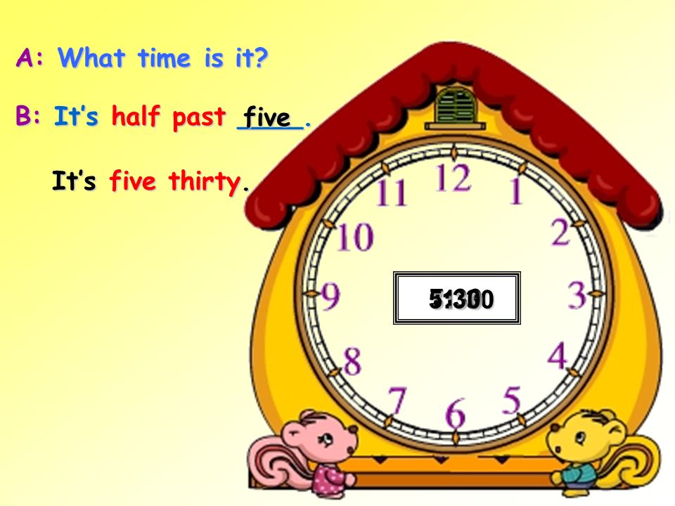 A: What time is it? B: Its half past ____. 3:30 7:30 11:301:305:30 five Its five thirty.