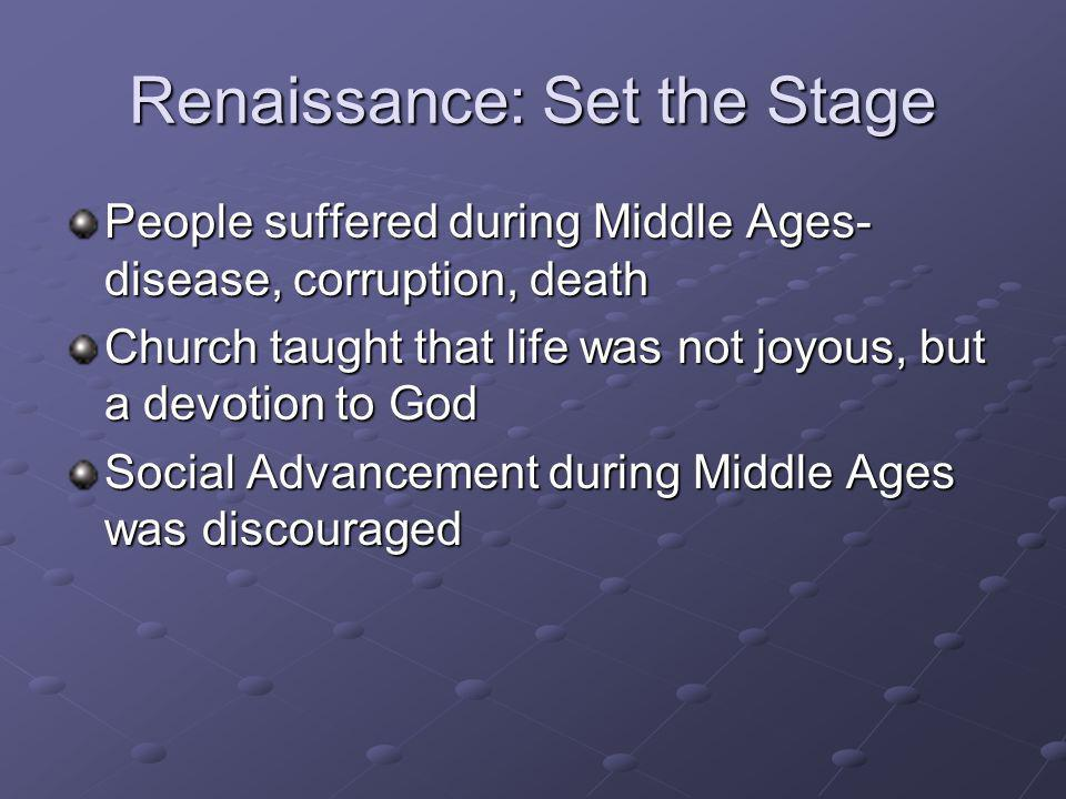 Renaissance: Set the Stage People suffered during Middle Ages- disease, corruption, death Church taught that life was not joyous, but a devotion to Go