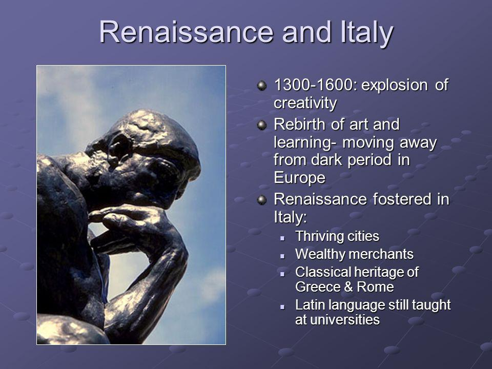 Renaissance and Italy 1300-1600: explosion of creativity Rebirth of art and learning- moving away from dark period in Europe Renaissance fostered in I