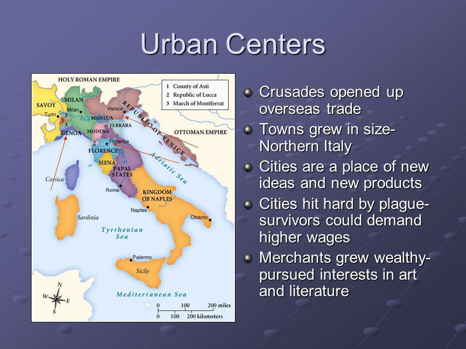 Urban Centers Crusades opened up overseas trade Towns grew in size- Northern Italy Cities are a place of new ideas and new products Cities hit hard by