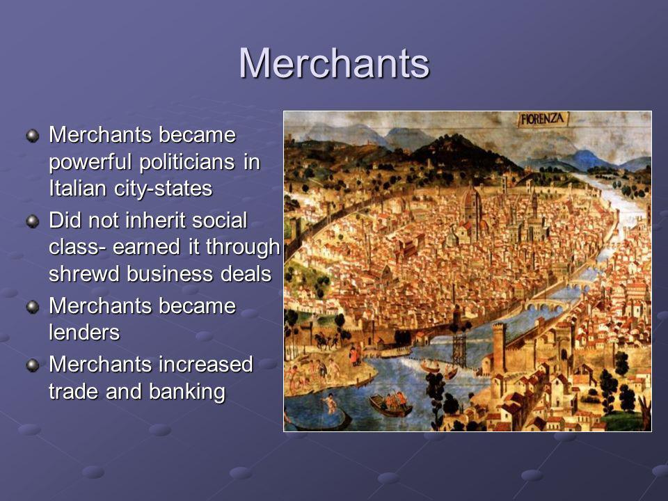 Merchants Merchants became powerful politicians in Italian city-states Did not inherit social class- earned it through shrewd business deals Merchants