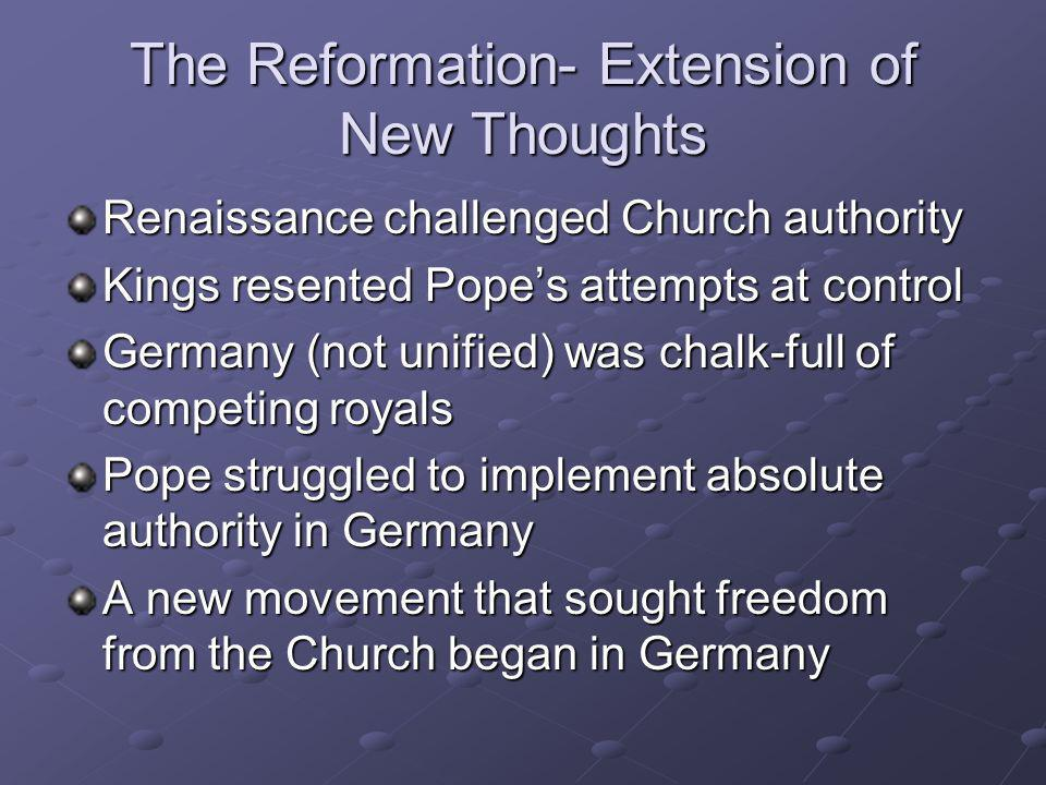 The Reformation- Extension of New Thoughts Renaissance challenged Church authority Kings resented Popes attempts at control Germany (not unified) was