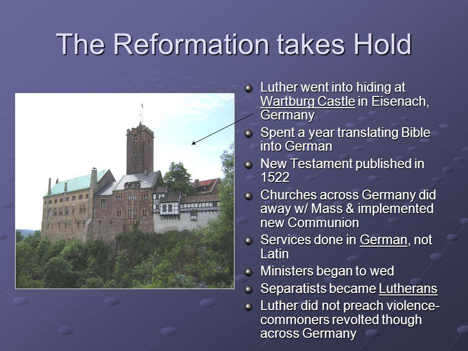 The Reformation takes Hold Luther went into hiding at Wartburg Castle in Eisenach, Germany Spent a year translating Bible into German New Testament pu