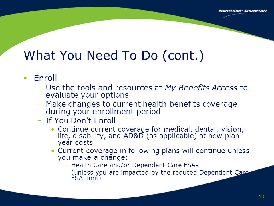 19 What You Need To Do (cont.) Enroll –Use the tools and resources at My Benefits Access to evaluate your options –Make changes to current health benefits coverage during your enrollment period –If You Dont Enroll Continue current coverage for medical, dental, vision, life, disability, and AD&D (as applicable) at new plan year costs Current coverage in following plans will continue unless you make a change: –Health Care and/or Dependent Care FSAs (unless you are impacted by the reduced Dependent Care FSA limit)