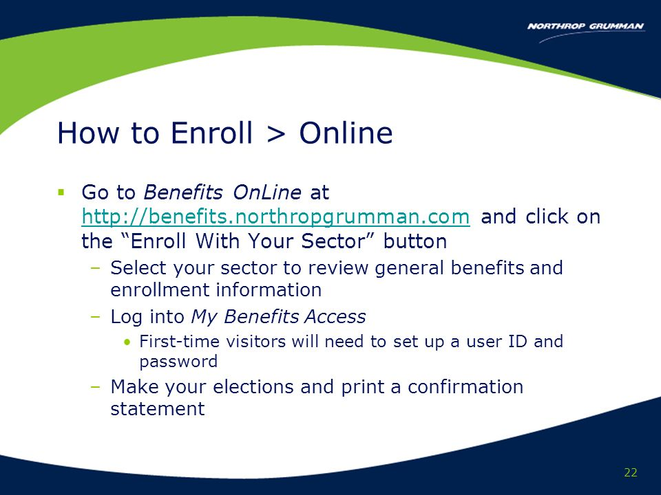 22 How to Enroll > Online Go to Benefits OnLine at http://benefits.northropgrumman.com and click on the Enroll With Your Sector button http://benefits.northropgrumman.com –Select your sector to review general benefits and enrollment information –Log into My Benefits Access First-time visitors will need to set up a user ID and password –Make your elections and print a confirmation statement