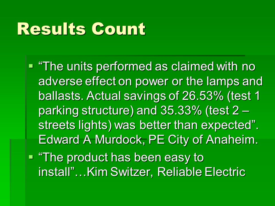 Results Count The units performed as claimed with no adverse effect on power or the lamps and ballasts. Actual savings of 26.53% (test 1 parking struc