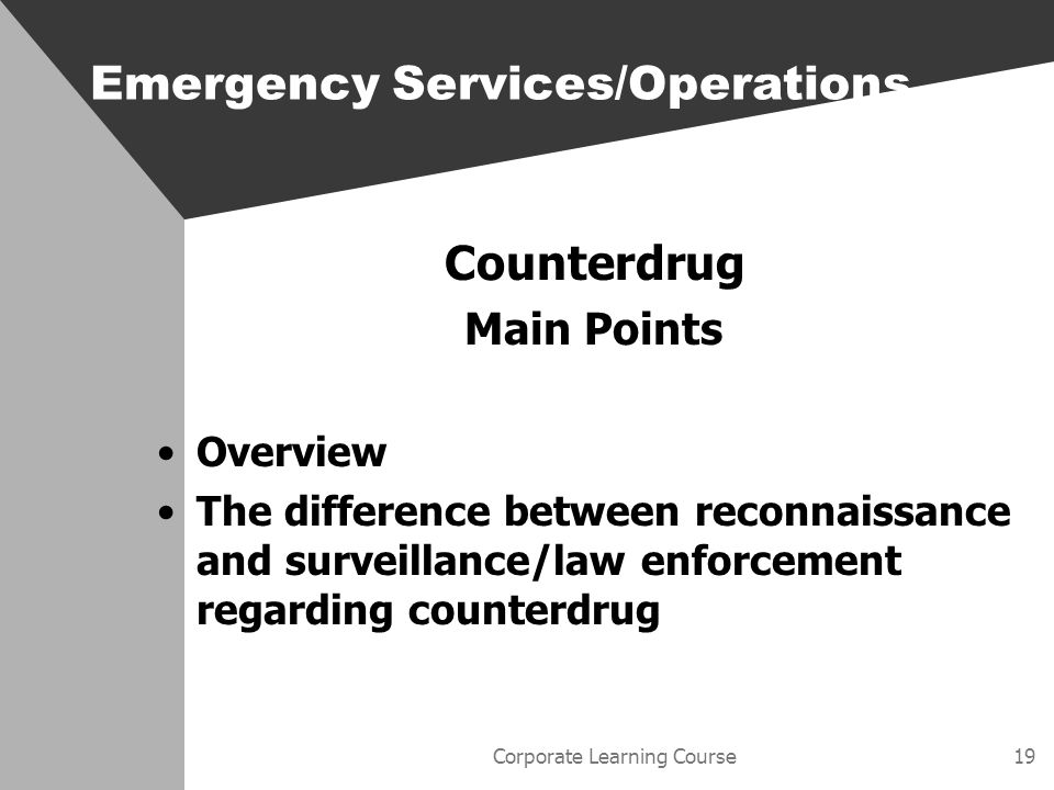 Corporate Learning Course19 Counterdrug Main Points Overview The difference between reconnaissance and surveillance/law enforcement regarding counterdrug Emergency Services/Operations