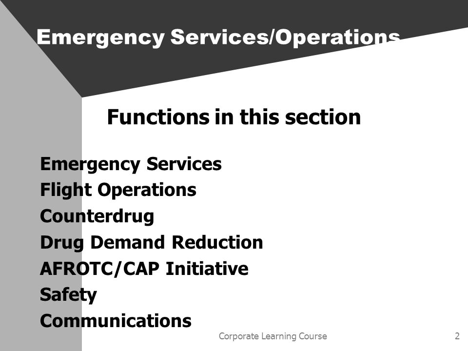Corporate Learning Course3 Emergency Services Main Points The wing ES staff Supplemental policies to ES directives MOUs with state and local agencies Description of working organizations Wing alerting methods Training and certification Emergency Services/Operations