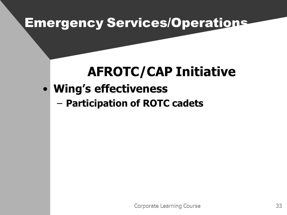 Corporate Learning Course33 AFROTC/CAP Initiative Wings effectiveness –Participation of ROTC cadets Emergency Services/Operations