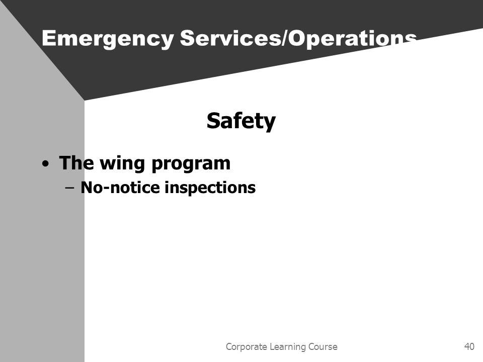 Corporate Learning Course40 Safety The wing program –No-notice inspections Emergency Services/Operations