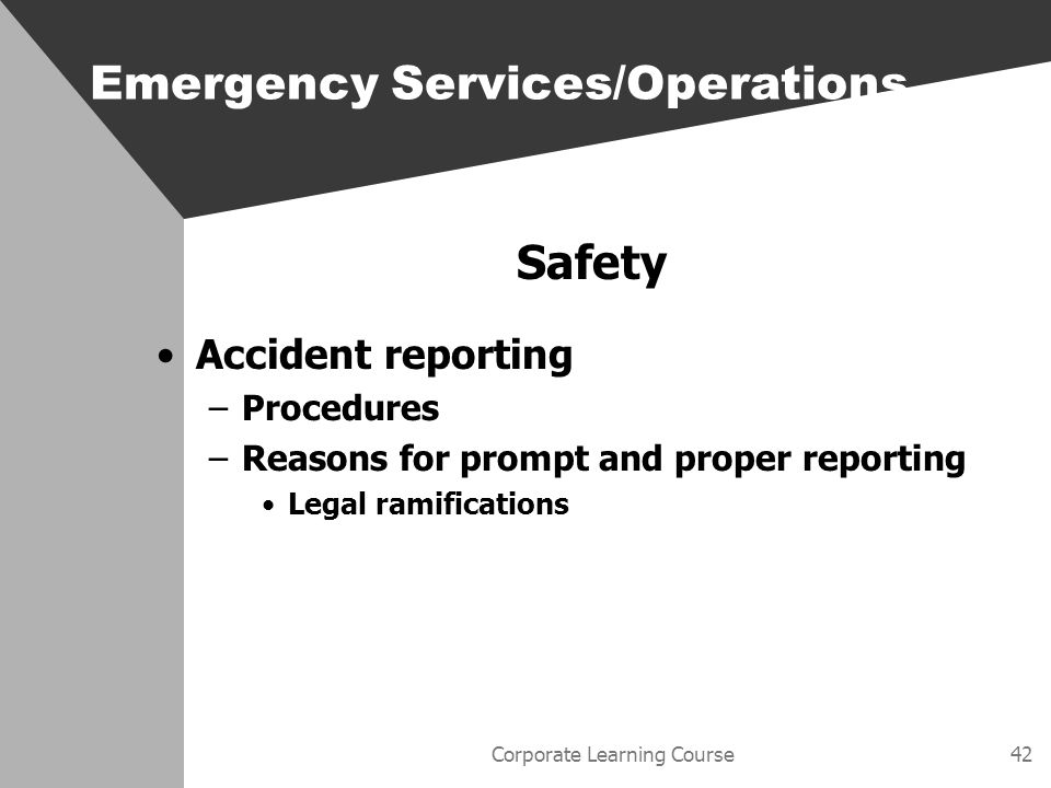 Corporate Learning Course42 Safety Accident reporting –Procedures –Reasons for prompt and proper reporting Legal ramifications Emergency Services/Operations