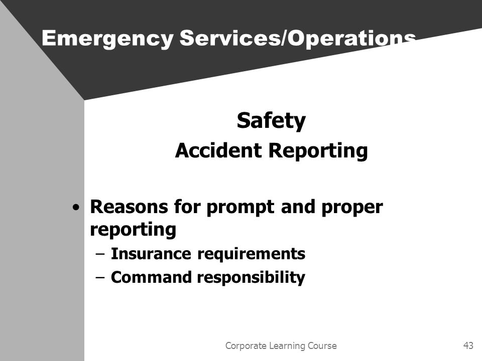 Corporate Learning Course43 Safety Accident Reporting Reasons for prompt and proper reporting –Insurance requirements –Command responsibility Emergency Services/Operations