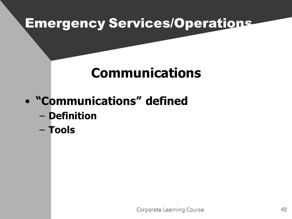 Corporate Learning Course48 Communications Communications defined –Definition –Tools Emergency Services/Operations