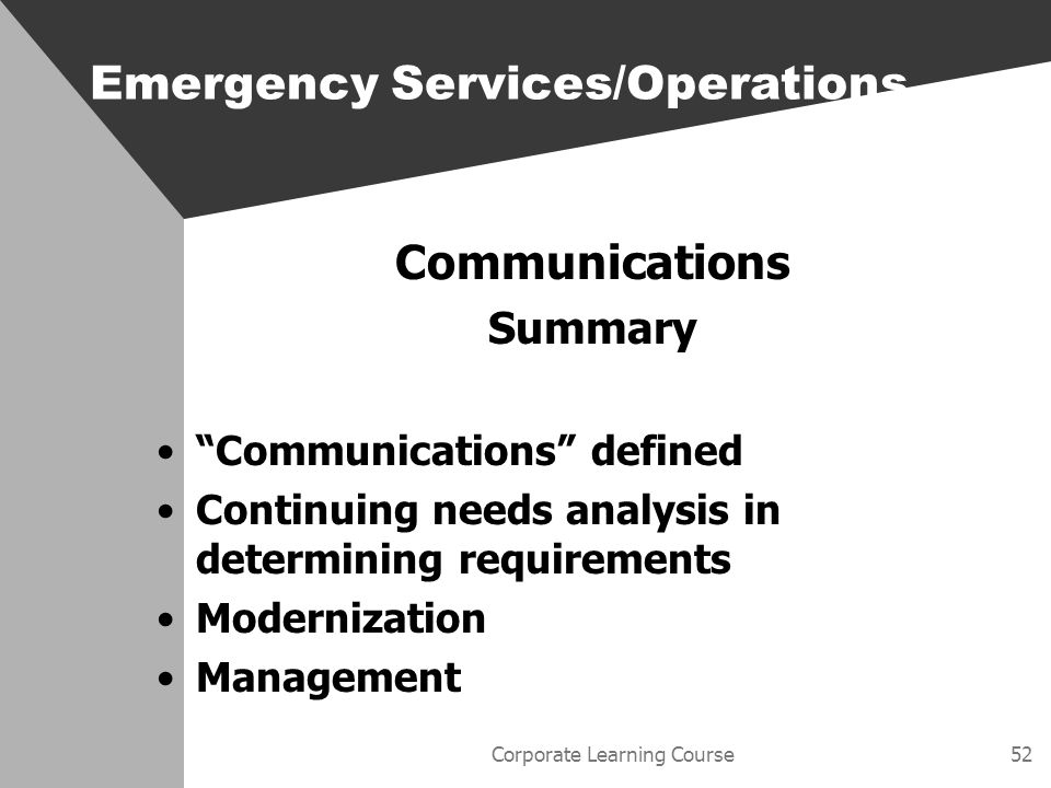 Corporate Learning Course52 Communications Summary Communications defined Continuing needs analysis in determining requirements Modernization Management Emergency Services/Operations