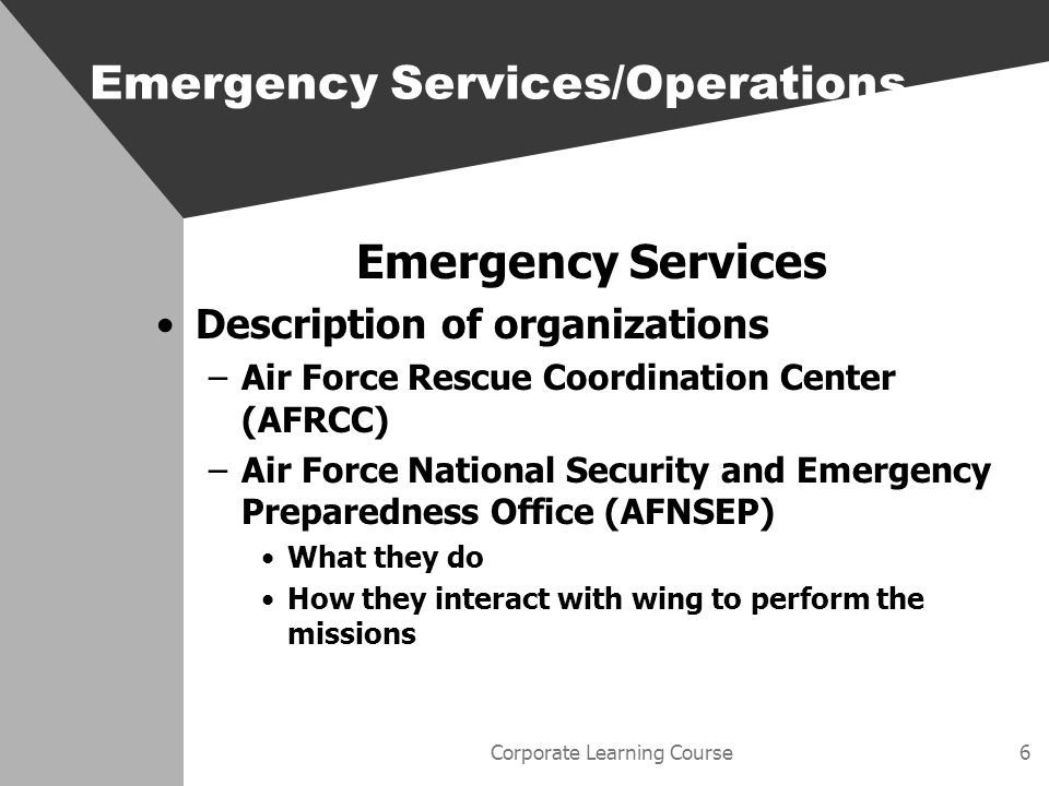 Corporate Learning Course7 Emergency Services Wing methods for alerting on-call personnel –Call-down roster –E-mail –Radio Emergency Services/Operations