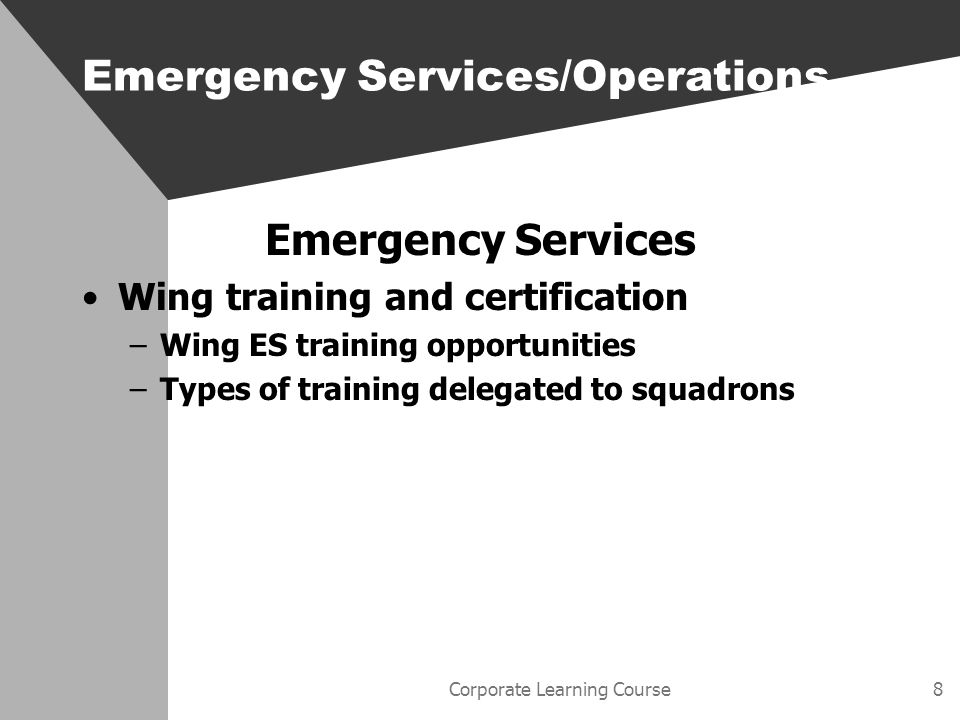 Corporate Learning Course9 Emergency Services Summary The wing ES staff Wing supplemental policies MOUs with state and local agencies Description of working organizations Alerting methods Training and certification Emergency Services/Operations