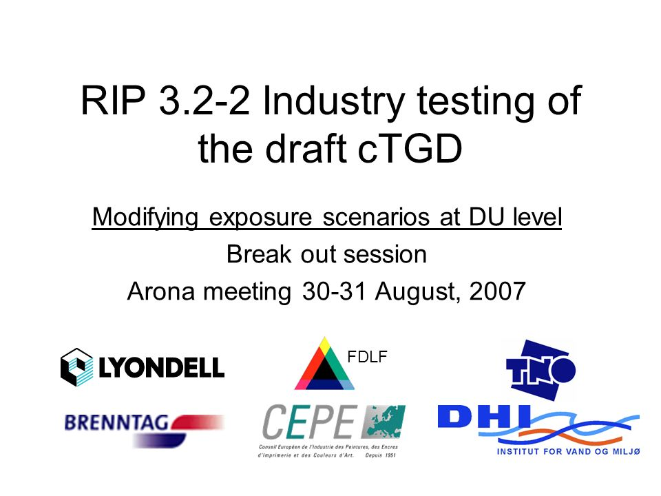 RIP 3.2-2 Industry testing of the draft cTGD Modifying exposure scenarios at DU level Break out session Arona meeting 30-31 August, 2007 FDLF
