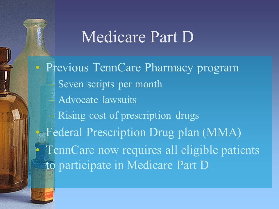 Medicare Part D Previous TennCare Pharmacy program –Seven scripts per month –Advocate lawsuits –Rising cost of prescription drugs Federal Prescription