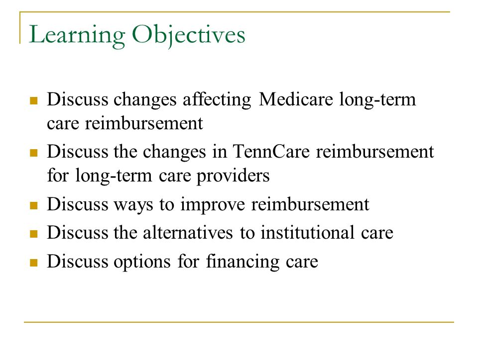 Learning Objectives Discuss changes affecting Medicare long-term care reimbursement Discuss the changes in TennCare reimbursement for long-term care p