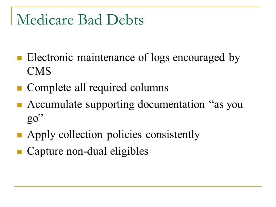 Medicare Bad Debts Electronic maintenance of logs encouraged by CMS Complete all required columns Accumulate supporting documentation as you go Apply