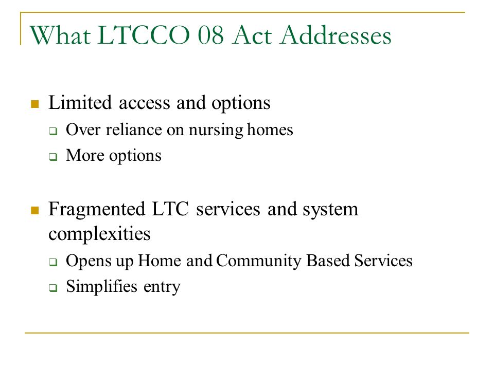 What LTCCO 08 Act Addresses Limited access and options Over reliance on nursing homes More options Fragmented LTC services and system complexities Ope