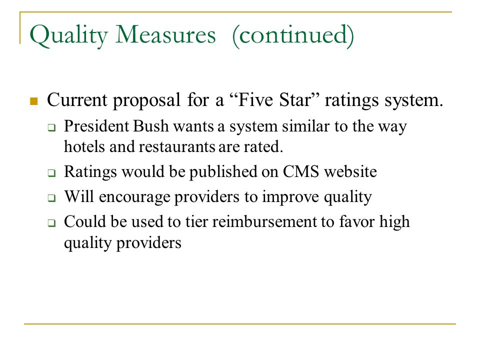 Quality Measures (continued) Current proposal for a Five Star ratings system. President Bush wants a system similar to the way hotels and restaurants