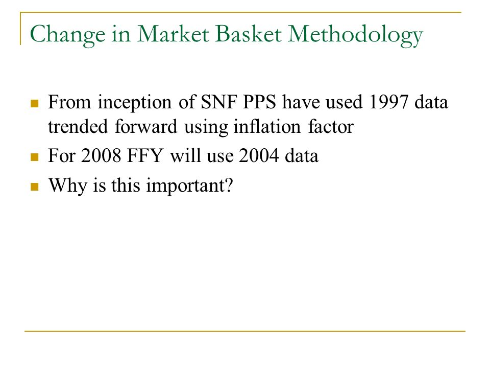 Change in Market Basket Methodology From inception of SNF PPS have used 1997 data trended forward using inflation factor For 2008 FFY will use 2004 data Why is this important