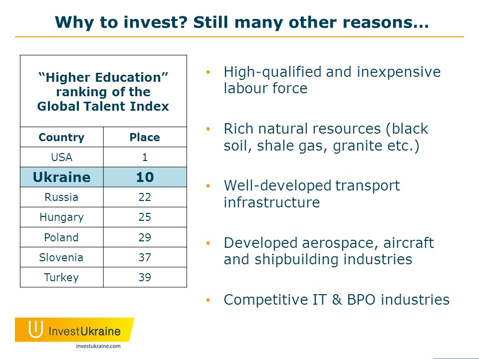 Why to invest? Still many other reasons… High-qualified and inexpensive labour force Rich natural resources (black soil, shale gas, granite etc.) Well