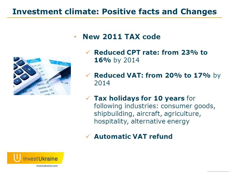 Investment climate: Positive facts and Changes New 2011 TAX code Reduced CPT rate: from 23% to 16% by 2014 Reduced VAT: from 20% to 17% by 2014 Tax holidays for 10 years for following industries: consumer goods, shipbuilding, aircraft, agriculture, hospitality, alternative energy Automatic VAT refund