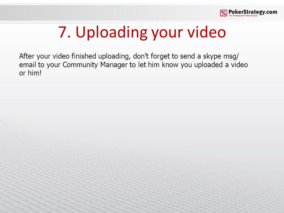 7. Uploading your video After your video finished uploading, dont forget to send a skype msg/ email to your Community Manager to let him know you uplo