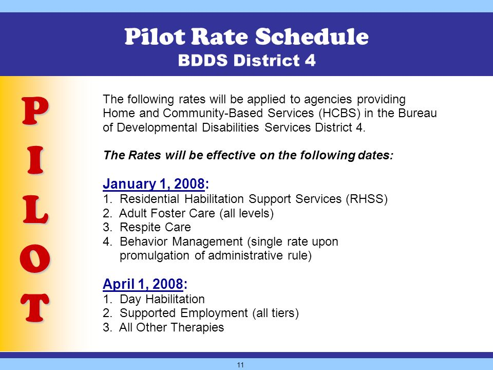 11 Pilot Rate Schedule BDDS District 4 P I L O T The following rates will be applied to agencies providing Home and Community-Based Services (HCBS) in the Bureau of Developmental Disabilities Services District 4.
