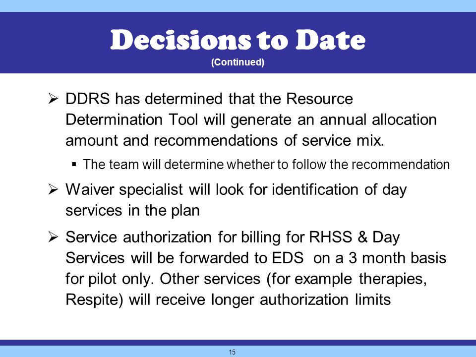 15 DDRS has determined that the Resource Determination Tool will generate an annual allocation amount and recommendations of service mix.
