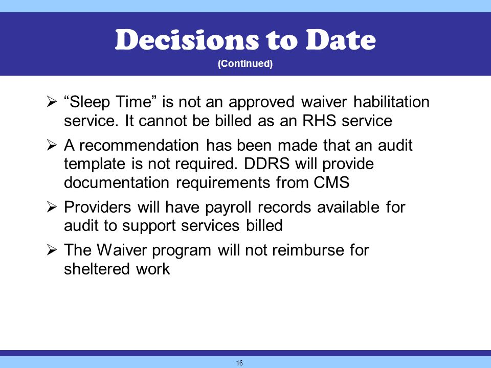 16 Decisions to Date (Continued) Sleep Time is not an approved waiver habilitation service.