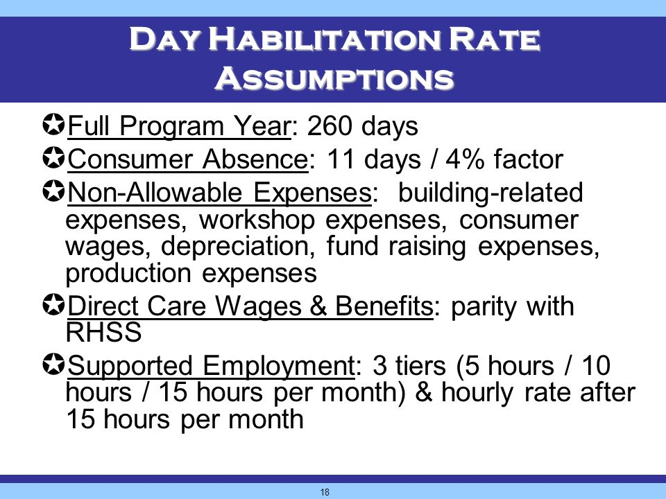18 Day Habilitation Rate Assumptions Full Program Year: 260 days Consumer Absence: 11 days / 4% factor Non-Allowable Expenses: building-related expenses, workshop expenses, consumer wages, depreciation, fund raising expenses, production expenses Direct Care Wages & Benefits: parity with RHSS Supported Employment: 3 tiers (5 hours / 10 hours / 15 hours per month) & hourly rate after 15 hours per month