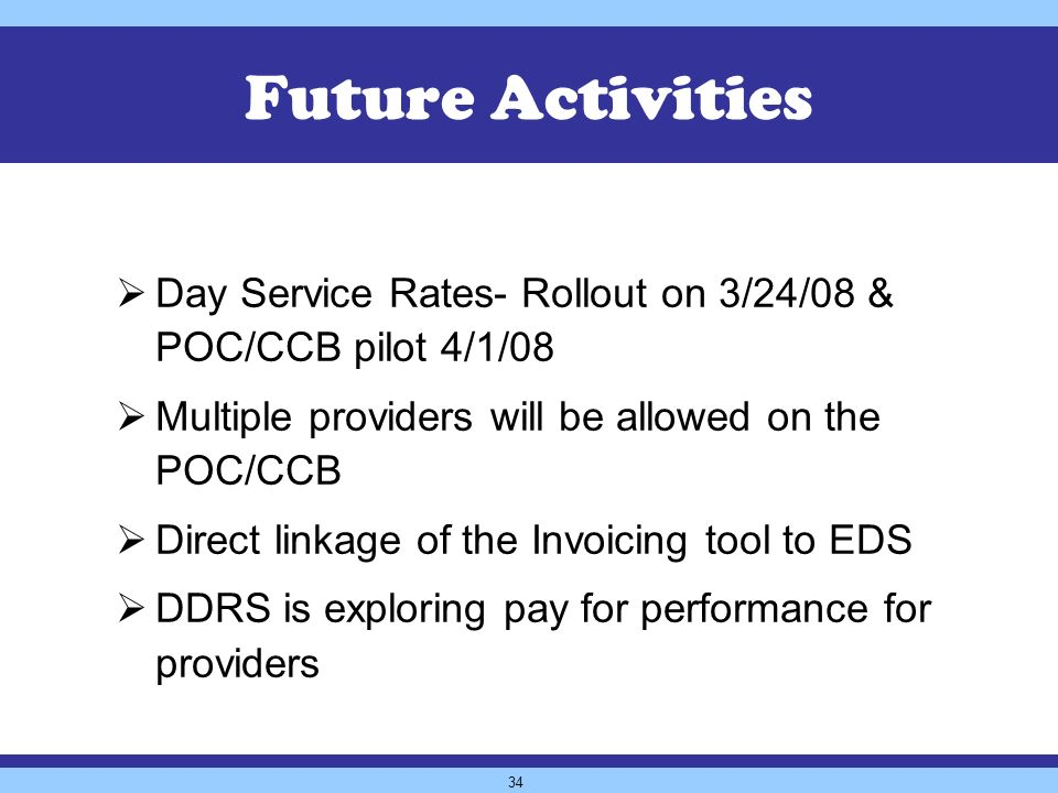 34 Future Activities Day Service Rates- Rollout on 3/24/08 & POC/CCB pilot 4/1/08 Multiple providers will be allowed on the POC/CCB Direct linkage of the Invoicing tool to EDS DDRS is exploring pay for performance for providers