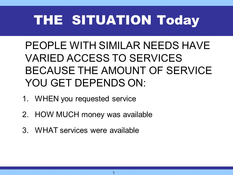 5 THE SITUATION Today PEOPLE WITH SIMILAR NEEDS HAVE VARIED ACCESS TO SERVICES BECAUSE THE AMOUNT OF SERVICE YOU GET DEPENDS ON: 1.WHEN you requested service 2.HOW MUCH money was available 3.WHAT services were available