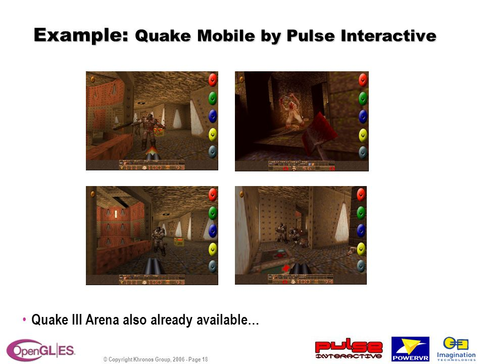 © Copyright Khronos Group, 2006 - Page 18 Example: Quake Mobile by Pulse Interactive Quake III Arena also already available…