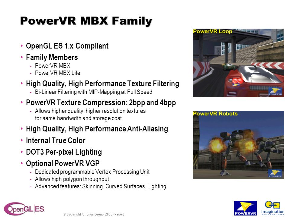 © Copyright Khronos Group, 2006 - Page 4 PowerVR SGX Family OpenGL ES 2.x Wireless SGX Family Members - SGX510, SGX520, SGX530 - sizes ranging from less than 2mm 2 to 8mm 2 in a 90nm process.