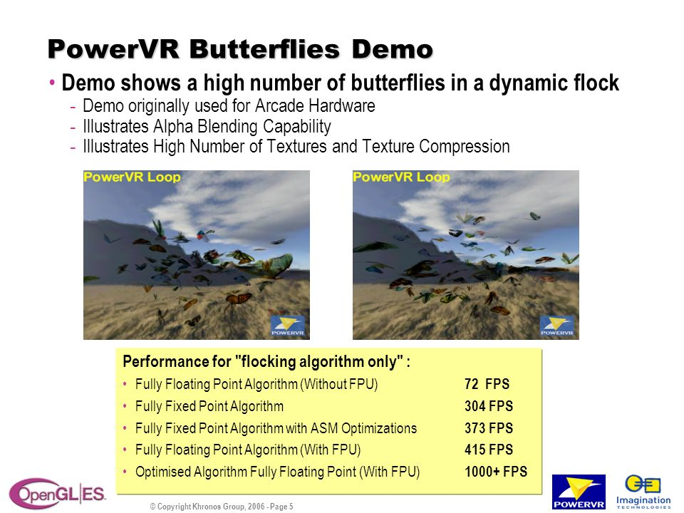 © Copyright Khronos Group, 2006 - Page 5 PowerVR Butterflies Demo Demo shows a high number of butterflies in a dynamic flock - Demo originally used for Arcade Hardware - Illustrates Alpha Blending Capability - Illustrates High Number of Textures and Texture Compression Performance for flocking algorithm only : Fully Floating Point Algorithm (Without FPU) 72 FPS Fully Fixed Point Algorithm 304 FPS Fully Fixed Point Algorithm with ASM Optimizations 373 FPS Fully Floating Point Algorithm (With FPU) 415 FPS Optimised Algorithm Fully Floating Point (With FPU) 1000+ FPS