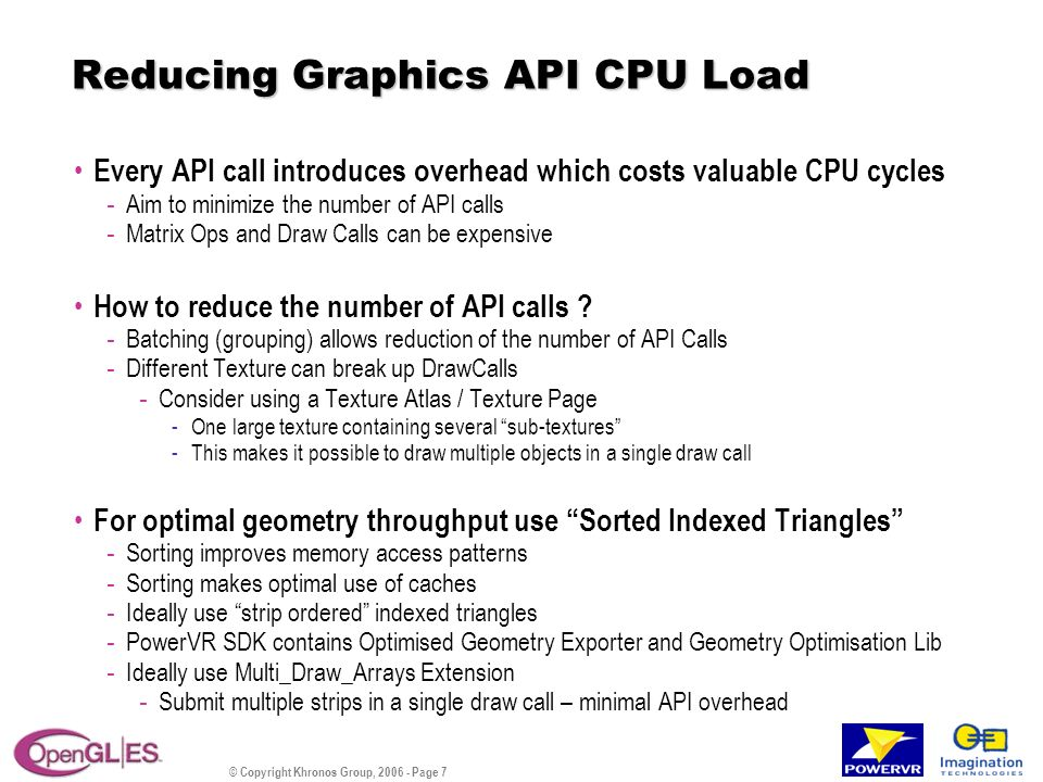 © Copyright Khronos Group, 2006 - Page 7 Reducing Graphics API CPU Load Every API call introduces overhead which costs valuable CPU cycles - Aim to minimize the number of API calls - Matrix Ops and Draw Calls can be expensive How to reduce the number of API calls .