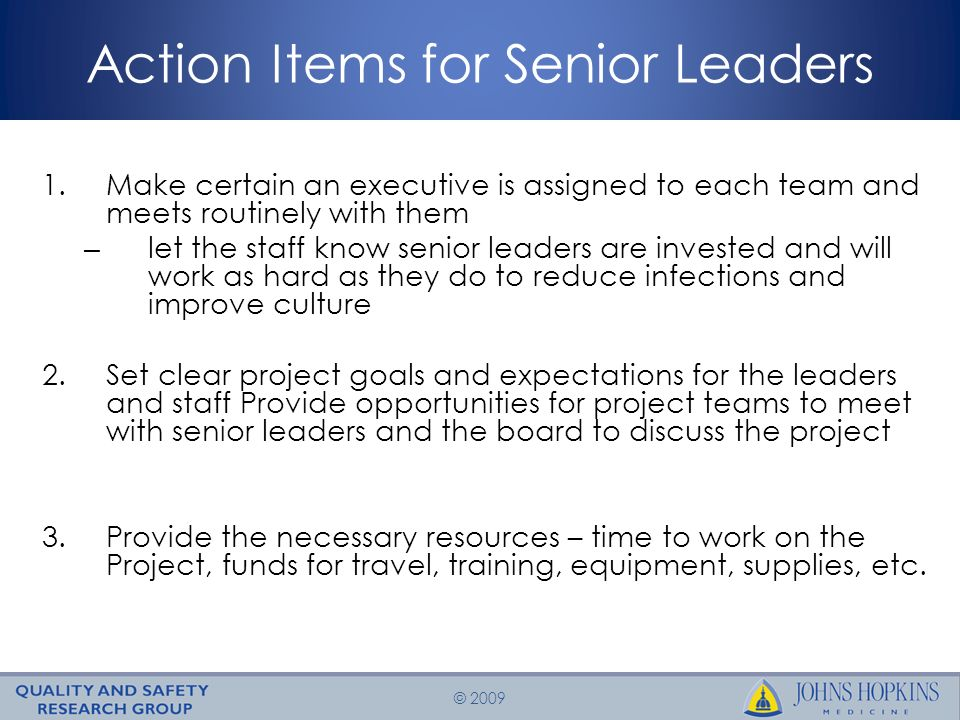 © 2009 Action Items for Senior Leaders 1.Make certain an executive is assigned to each team and meets routinely with them – let the staff know senior leaders are invested and will work as hard as they do to reduce infections and improve culture 2.Set clear project goals and expectations for the leaders and staff Provide opportunities for project teams to meet with senior leaders and the board to discuss the project 3.Provide the necessary resources – time to work on the Project, funds for travel, training, equipment, supplies, etc.