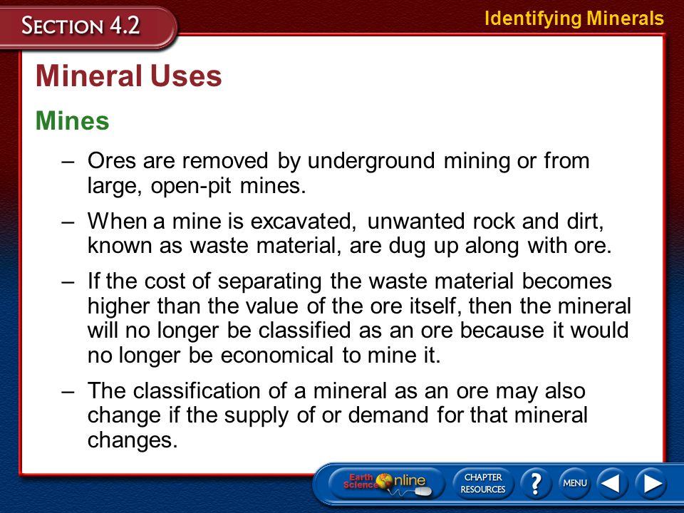 Mineral Uses Ores Identifying Minerals –An ore is a mineral that contains a useful substance that can be mined at a profit. –Examples of ores include