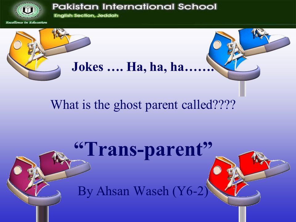 Jokes …. Ha, ha, ha……. What is the ghost parent called Trans-parent By Ahsan Waseh (Y6-2)