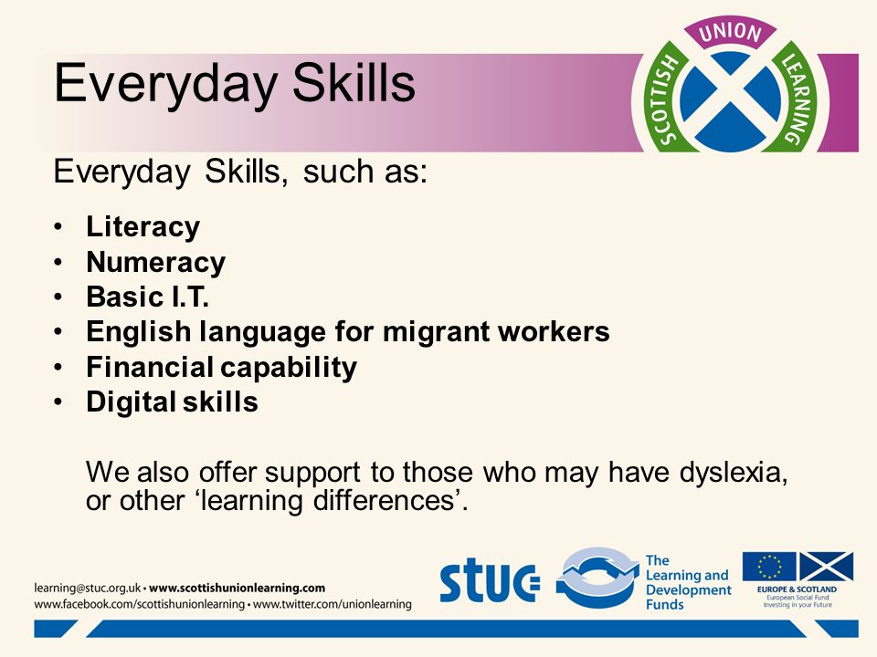 Everyday Skills, such as: Literacy Numeracy Basic I.T. English language for migrant workers Financial capability Digital skills We also offer support