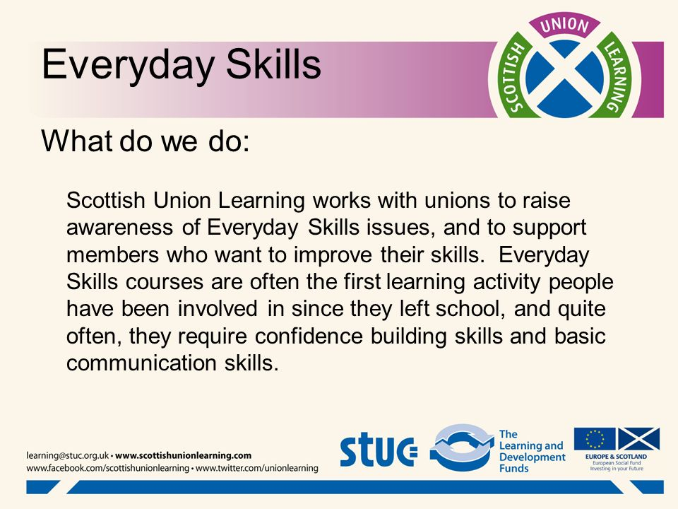 Everyday Skills What do we do: Scottish Union Learning works with unions to raise awareness of Everyday Skills issues, and to support members who want
