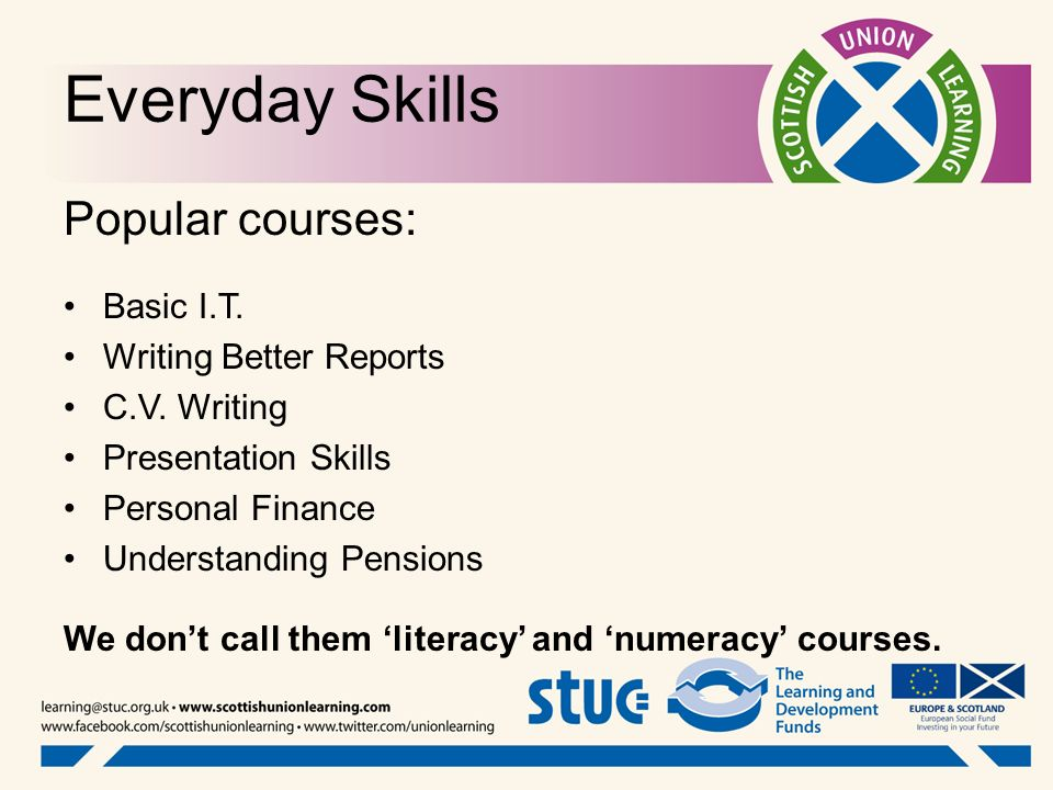 Everyday Skills Popular courses: Basic I.T. Writing Better Reports C.V. Writing Presentation Skills Personal Finance Understanding Pensions We dont ca